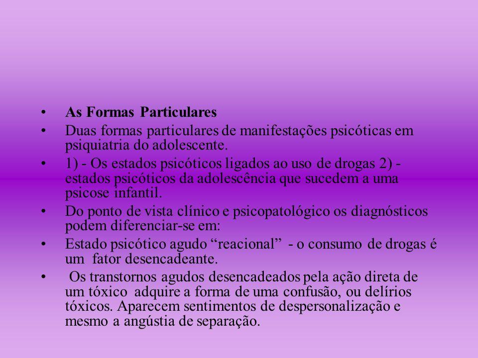 As Formas Particulares Duas formas particulares de manifestações psicóticas em psiquiatria do adolescente. 1) - Os estados psicóticos ligados ao uso d