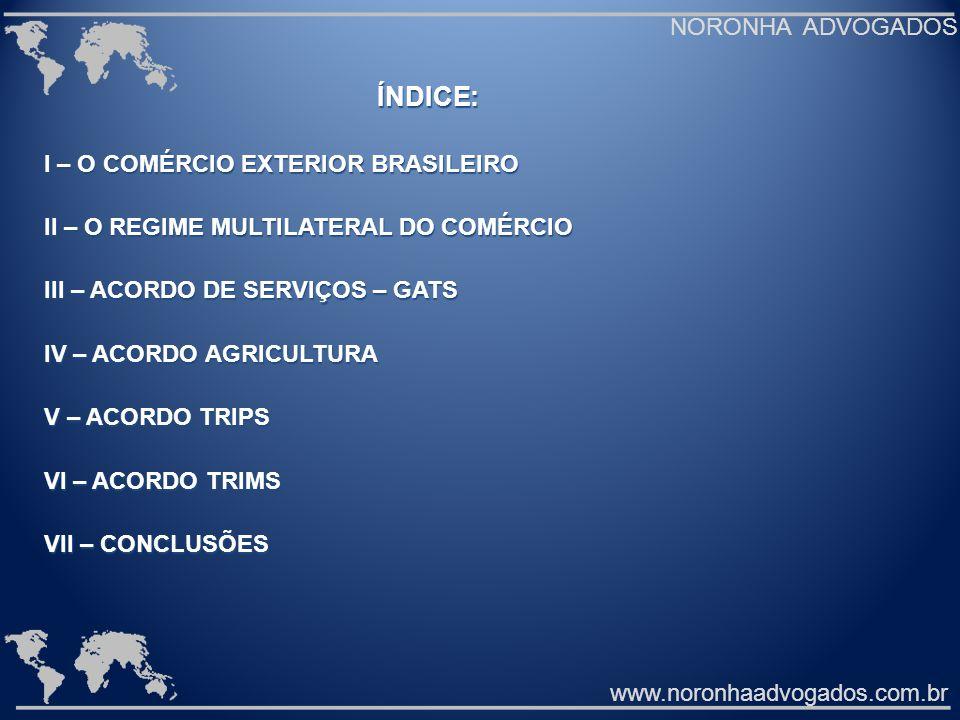 ÍNDICE: I – O COMÉRCIO EXTERIOR BRASILEIRO II – O REGIME MULTILATERAL DO COMÉRCIO III – ACORDO DE SERVIÇOS – GATS IV – ACORDO AGRICULTURA V – ACORDO TRIPS VI – ACORDO TRIMS VII – CONCLUSÕES www.noronhaadvogados.com.br NORONHA ADVOGADOS