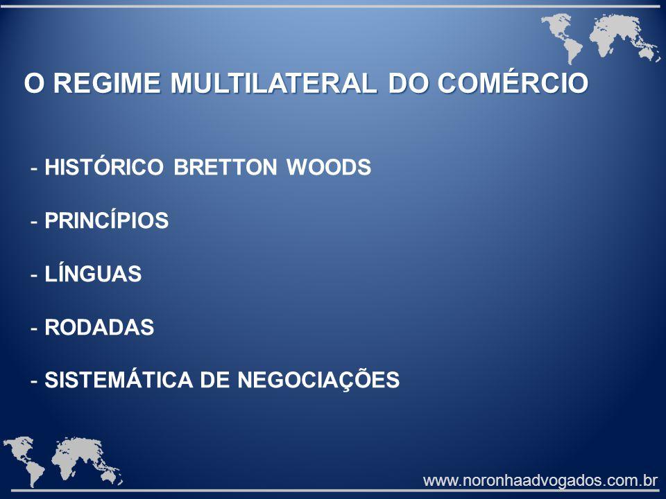 www.noronhaadvogados.com.br O REGIME MULTILATERAL DO COMÉRCIO - HISTÓRICO BRETTON WOODS - PRINCÍPIOS - LÍNGUAS - RODADAS - SISTEMÁTICA DE NEGOCIAÇÕES