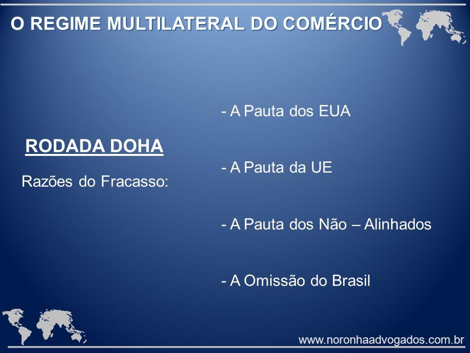 www.noronhaadvogados.com.br O REGIME MULTILATERAL DO COMÉRCIO O REGIME MULTILATERAL DO COMÉRCIO RODADA DOHA Razões do Fracasso: - A Pauta dos EUA - A Pauta da UE - A Pauta dos Não – Alinhados - A Omissão do Brasil