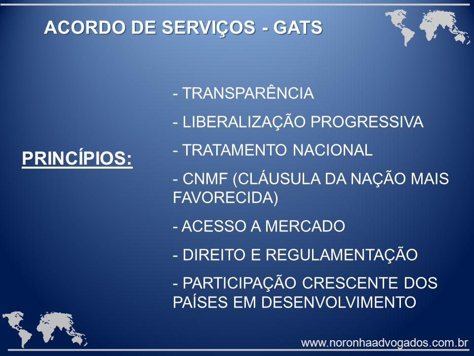 www.noronhaadvogados.com.br ACORDO DE SERVIÇOS - GATS PRINCÍPIOS: - TRANSPARÊNCIA - LIBERALIZAÇÃO PROGRESSIVA - TRATAMENTO NACIONAL - CNMF (CLÁUSULA DA NAÇÃO MAIS FAVORECIDA) - ACESSO A MERCADO - DIREITO E REGULAMENTAÇÃO - PARTICIPAÇÃO CRESCENTE DOS PAÍSES EM DESENVOLVIMENTO