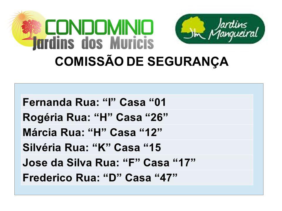 COMISSÃO DE SEGURANÇA Fernanda Rua: I Casa 01 Rogéria Rua: H Casa 26 Márcia Rua: H Casa 12 Silvéria Rua: K Casa 15 Jose da Silva Rua: F Casa 17 Freder