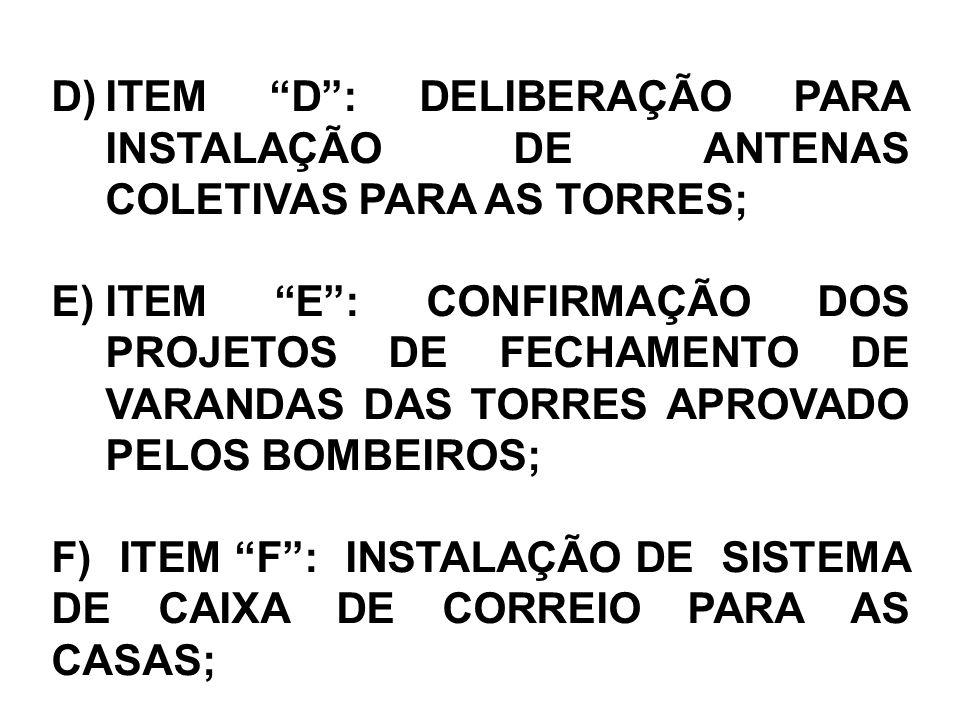 D)ITEM D: DELIBERAÇÃO PARA INSTALAÇÃO DE ANTENAS COLETIVAS PARA AS TORRES; E)ITEM E: CONFIRMAÇÃO DOS PROJETOS DE FECHAMENTO DE VARANDAS DAS TORRES APROVADO PELOS BOMBEIROS; F) ITEM F: INSTALAÇÃO DE SISTEMA DE CAIXA DE CORREIO PARA AS CASAS;