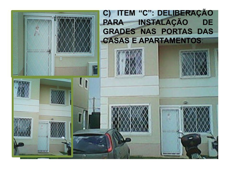 C) ITEM C: DELIBERAÇÃO PARA INSTALAÇÃO DE GRADES NAS PORTAS DAS CASAS E APARTAMENTOS;