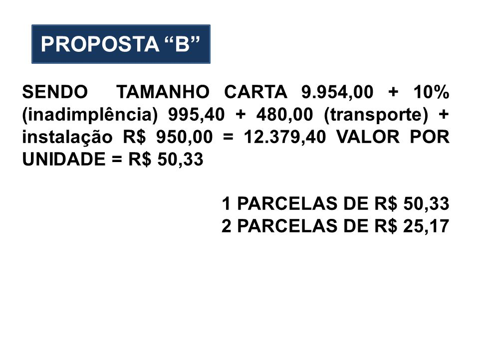 SENDO TAMANHO CARTA 9.954,00 + 10% (inadimplência) 995,40 + 480,00 (transporte) + instalação R$ 950,00 = 12.379,40 VALOR POR UNIDADE = R$ 50,33 1 PARCELAS DE R$ 50,33 2 PARCELAS DE R$ 25,17 PROPOSTA B