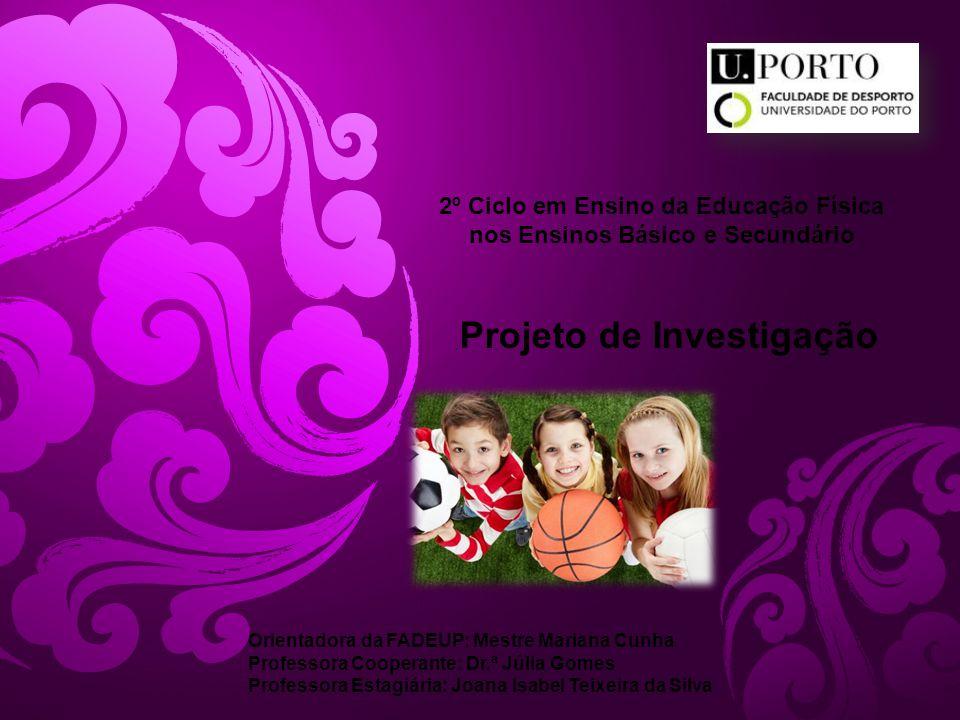 Projeto de Investigação 2º Ciclo em Ensino da Educação Física nos Ensinos Básico e Secundário Orientadora da FADEUP: Mestre Mariana Cunha Professora C