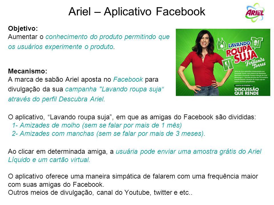 Ariel – Aplicativo Facebook Objetivo: Aumentar o conhecimento do produto permitindo que os usuários experimente o produto. Mecanismo: A marca de sabão