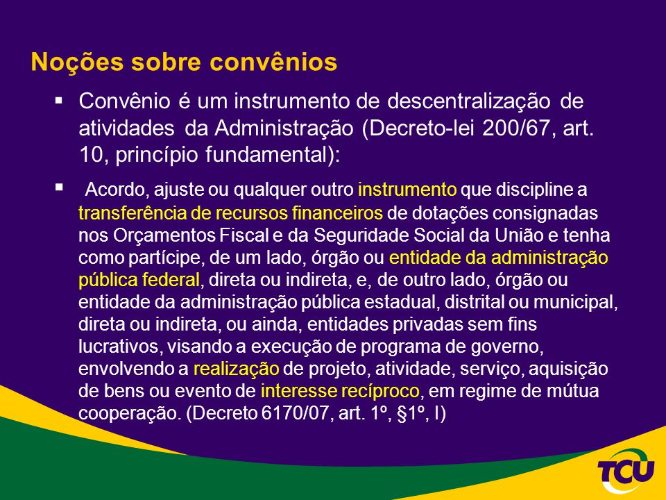 Noções sobre convênios Convênio é um instrumento de descentralização de atividades da Administração (Decreto-lei 200/67, art. 10, princípio fundamenta