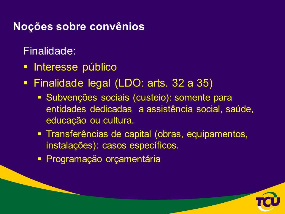 Noções sobre convênios Finalidade: Interesse público Finalidade legal (LDO: arts. 32 a 35) Subvenções sociais (custeio): somente para entidades dedica