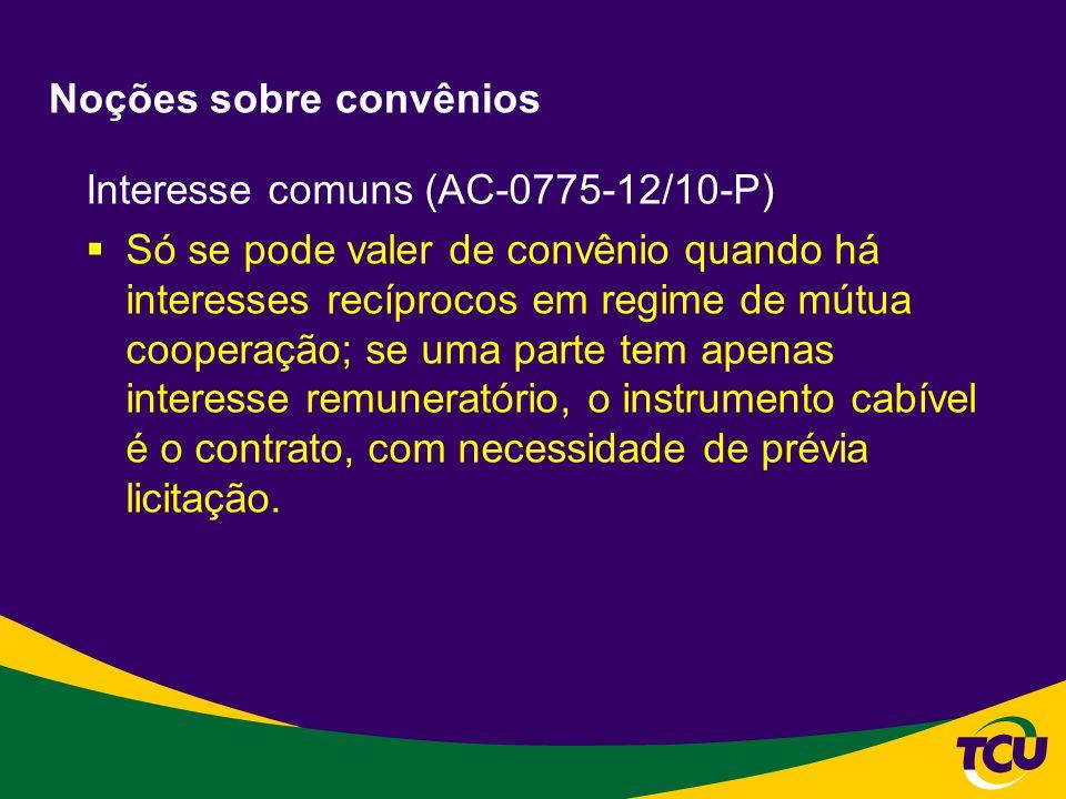 Noções sobre convênios Interesse comuns (AC-0775-12/10-P) Só se pode valer de convênio quando há interesses recíprocos em regime de mútua cooperação;