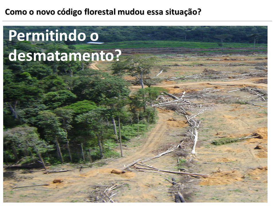 Como o novo código florestal mudou essa situação? Permitindo o desmatamento?