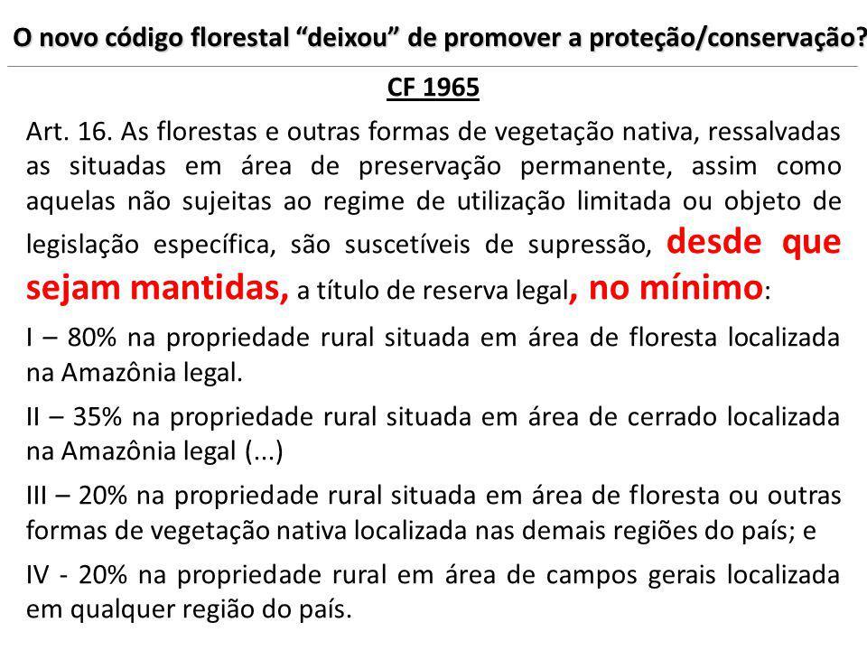 O novo código florestal deixou de promover a proteção/conservação? CF 1965 Art. 16. As florestas e outras formas de vegetação nativa, ressalvadas as s