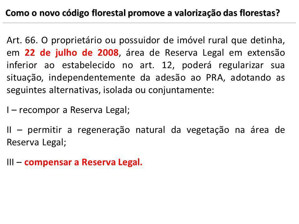 Como o novo código florestal promove a valorização das florestas? Art. 66. O proprietário ou possuidor de imóvel rural que detinha, em 22 de julho de