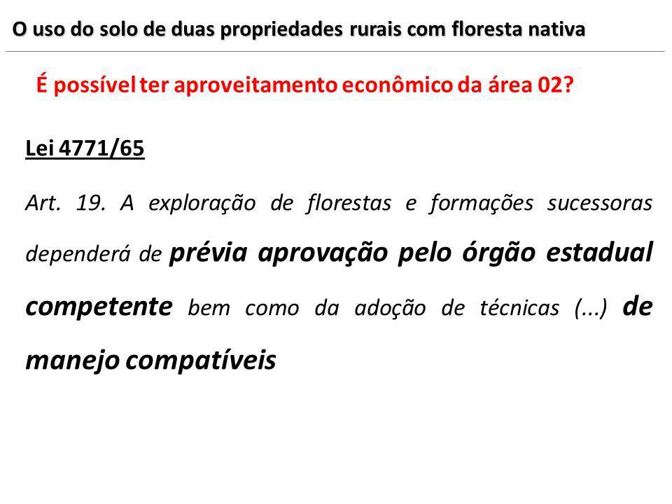 O uso do solo de duas propriedades rurais com floresta nativa É possível ter aproveitamento econômico da área 02? Lei 4771/65 Art. 19. A exploração de