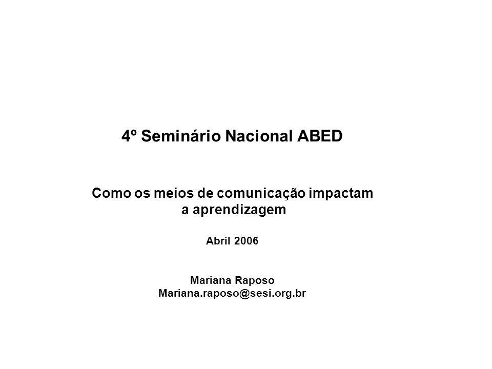 4º Seminário Nacional ABED Como os meios de comunicação impactam a aprendizagem Abril 2006 Mariana Raposo Mariana.raposo@sesi.org.br