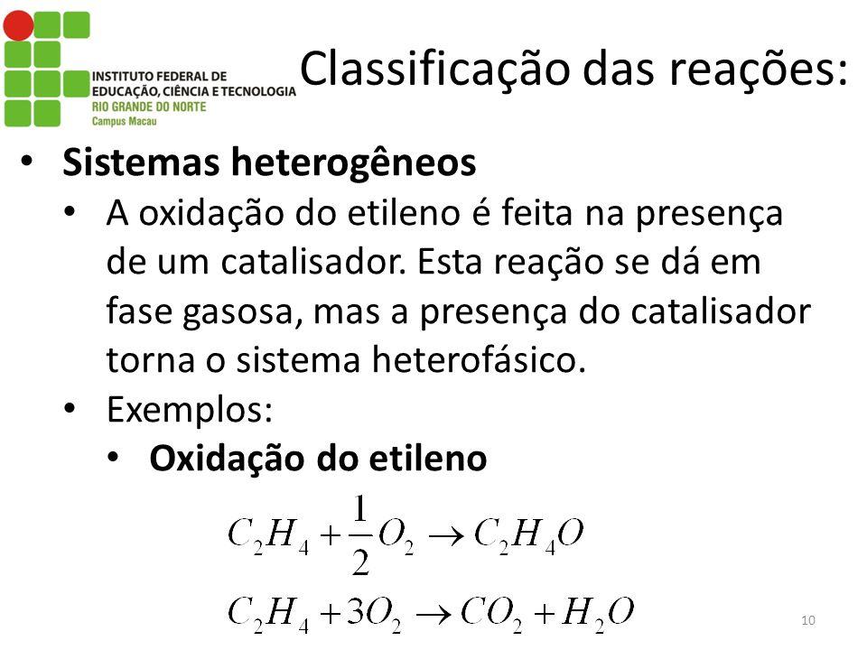 Classificação das reações: Sistemas heterogêneos A oxidação do etileno é feita na presença de um catalisador. Esta reação se dá em fase gasosa, mas a