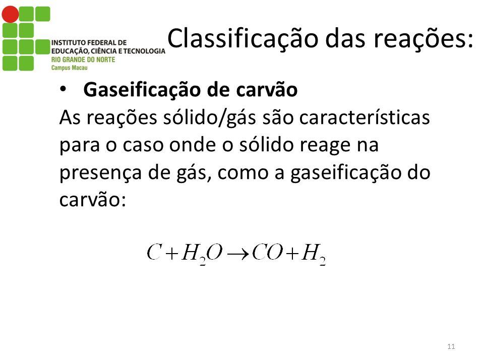 Classificação das reações: Gaseificação de carvão As reações sólido/gás são características para o caso onde o sólido reage na presença de gás, como a gaseificação do carvão: 11