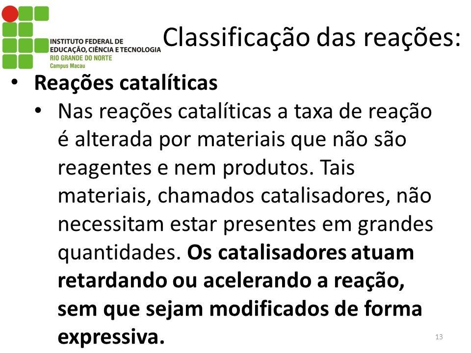 Classificação das reações: Reações catalíticas Nas reações catalíticas a taxa de reação é alterada por materiais que não são reagentes e nem produtos.