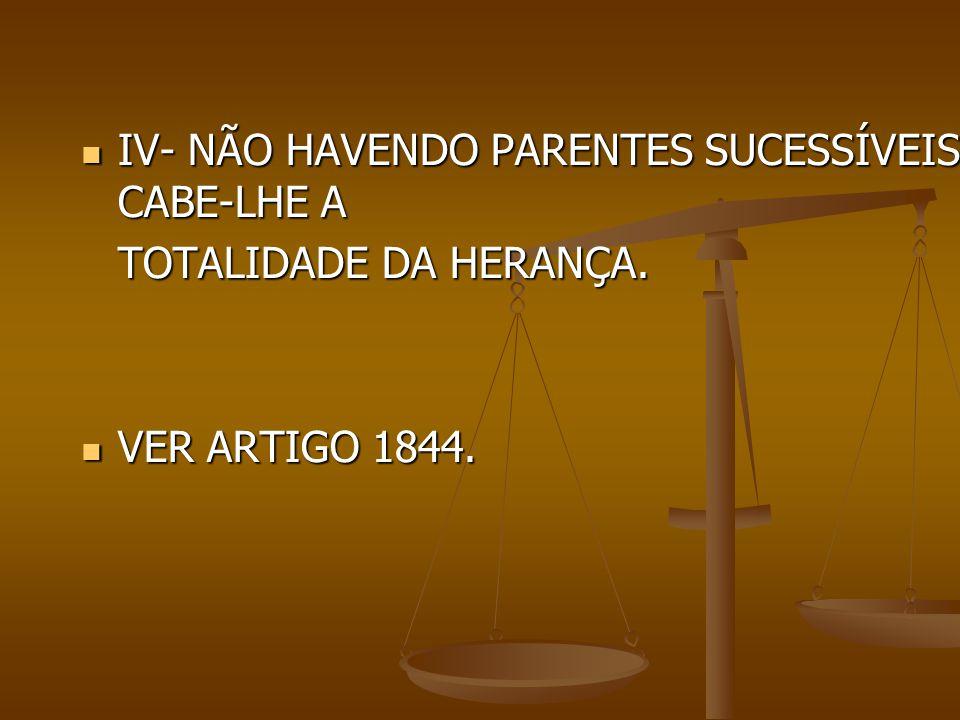 IV- NÃO HAVENDO PARENTES SUCESSÍVEIS, CABE-LHE A IV- NÃO HAVENDO PARENTES SUCESSÍVEIS, CABE-LHE A TOTALIDADE DA HERANÇA. VER ARTIGO 1844. VER ARTIGO 1