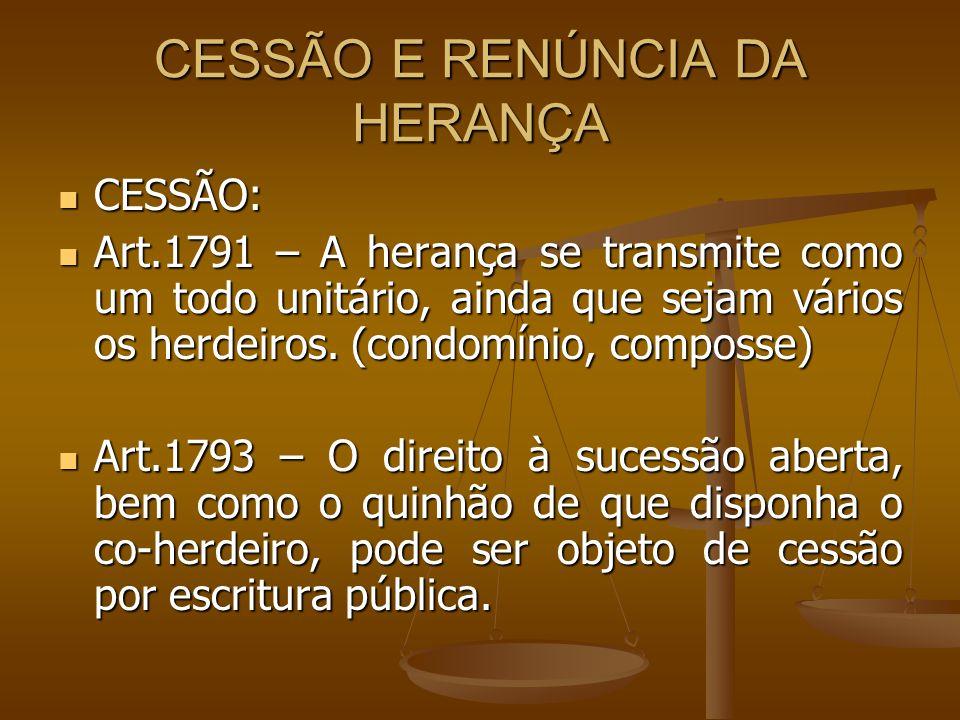CESSÃO E RENÚNCIA DA HERANÇA CESSÃO: CESSÃO: Art.1791 – A herança se transmite como um todo unitário, ainda que sejam vários os herdeiros. (condomínio