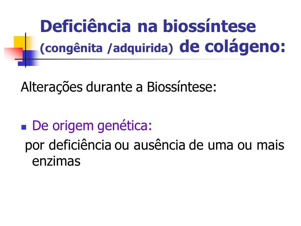 Deficiência na biossíntese (congênita /adquirida) de colágeno: Alterações durante a Biossíntese: De origem genética: por deficiência ou ausência de uma ou mais enzimas