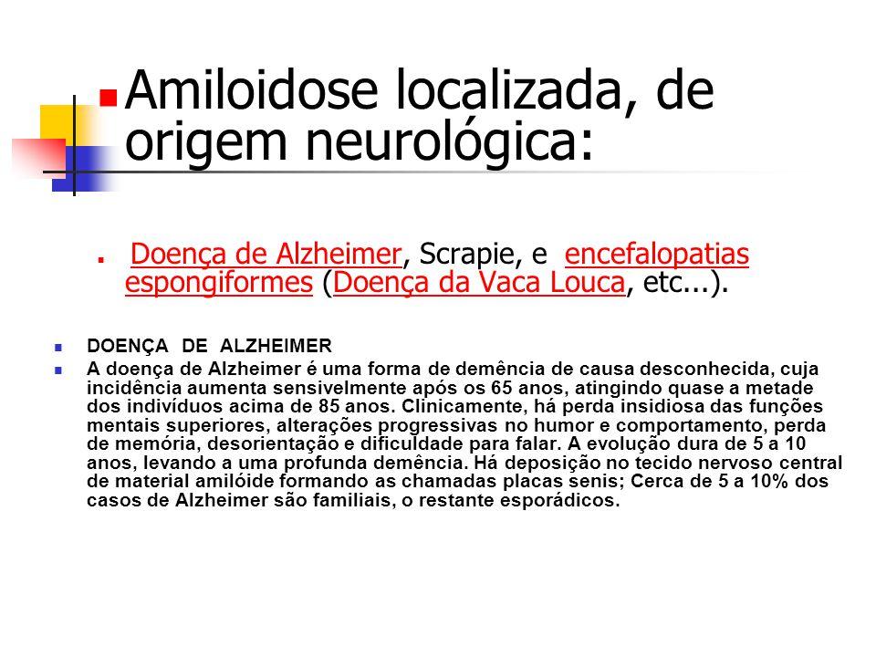 Amiloidose localizada, de origem neurológica: Doença de Alzheimer, Scrapie, e encefalopatias espongiformes (Doença da Vaca Louca, etc...).