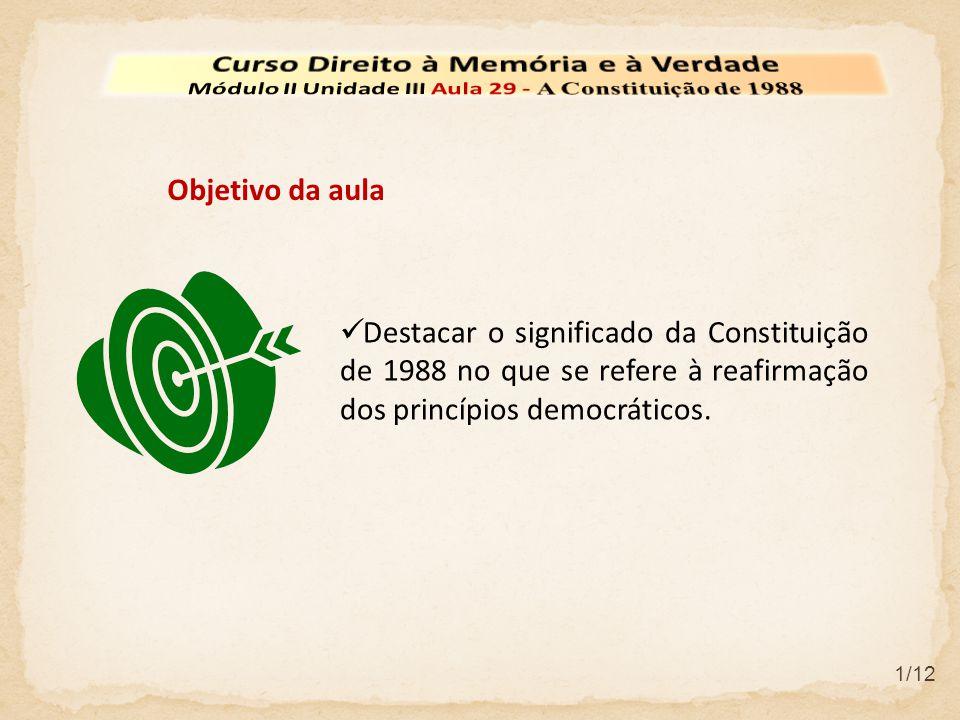 Destacar o significado da Constituição de 1988 no que se refere à reafirmação dos princípios democráticos. Objetivo da aula 1/12