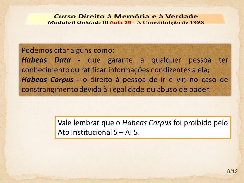 8/12 Podemos citar alguns como: Habeas Data - que garante a qualquer pessoa ter conhecimento ou ratificar informações condizentes a ela; Habeas Corpus
