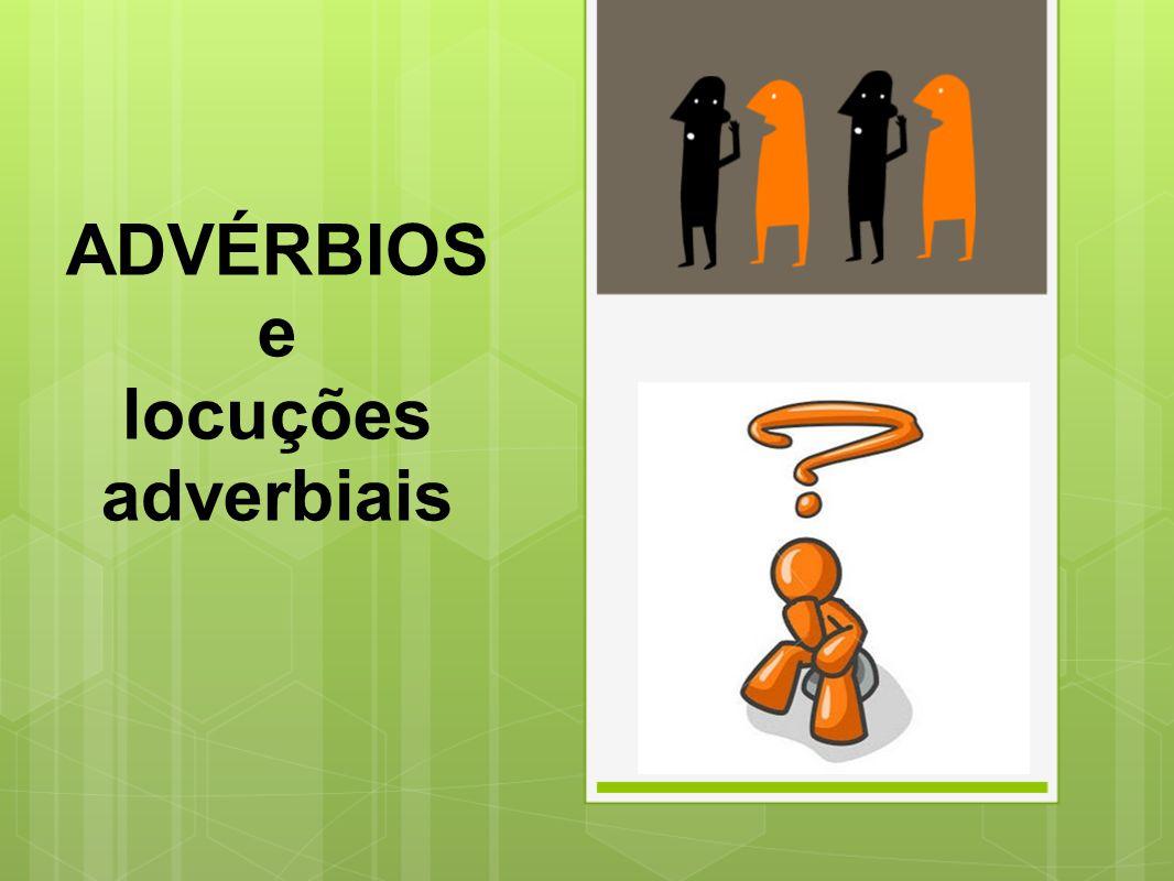 ADVÉRBIO É uma palavra invariável que modifica o verbo, acrescentando-lhe uma circunstância de tempo, modo, lugar, intensidade...