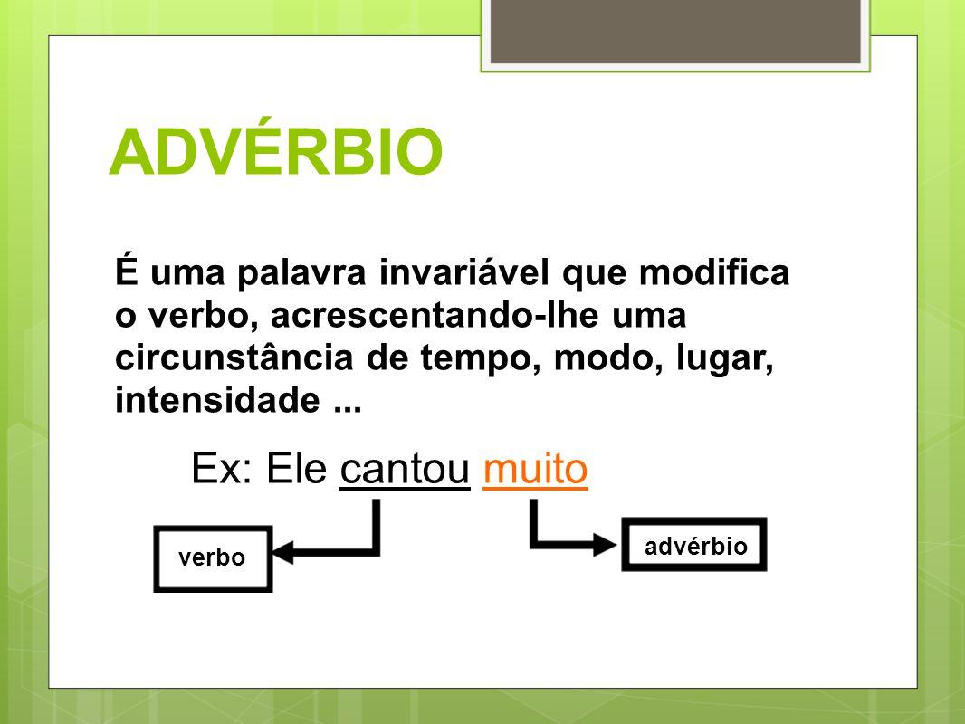 ADVÉRBIO É uma palavra invariável que modifica o verbo, acrescentando-lhe uma circunstância de tempo, modo, lugar, intensidade... Ex: Ele cantou muito