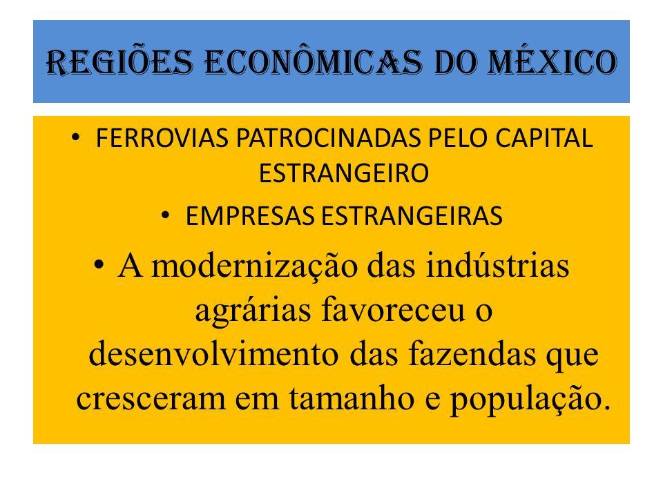 REGIÕES ECONÔMICAS DO MÉXICO FERROVIAS PATROCINADAS PELO CAPITAL ESTRANGEIRO EMPRESAS ESTRANGEIRAS A modernização das indústrias agrárias favoreceu o