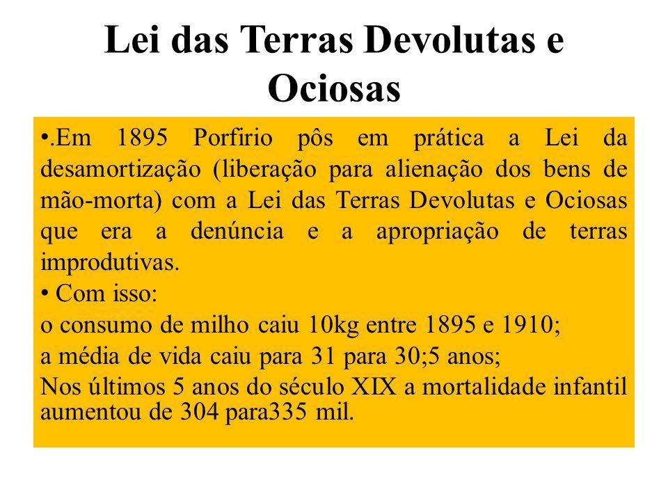 Lei das Terras Devolutas e Ociosas.Em 1895 Porfirio pôs em prática a Lei da desamortização (liberação para alienação dos bens de mão-morta) com a Lei
