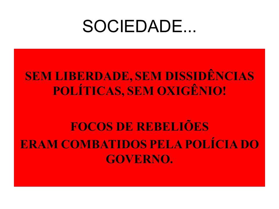 SOCIEDADE... SEM LIBERDADE, SEM DISSIDÊNCIAS POLÍTICAS, SEM OXIGÊNIO! FOCOS DE REBELIÕES ERAM COMBATIDOS PELA POLÍCIA DO GOVERNO.