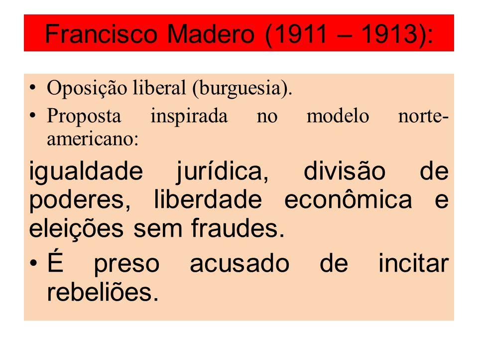 Francisco Madero (1911 – 1913): Oposição liberal (burguesia). Proposta inspirada no modelo norte- americano: igualdade jurídica, divisão de poderes, l