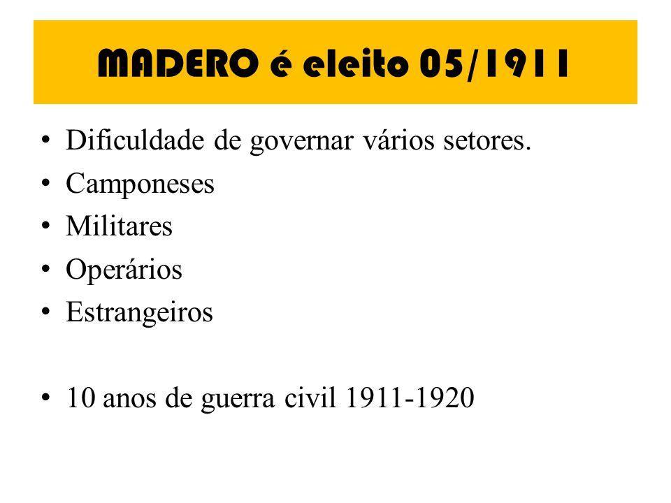 MADERO é eleito 05/1911 Dificuldade de governar vários setores. Camponeses Militares Operários Estrangeiros 10 anos de guerra civil 1911-1920