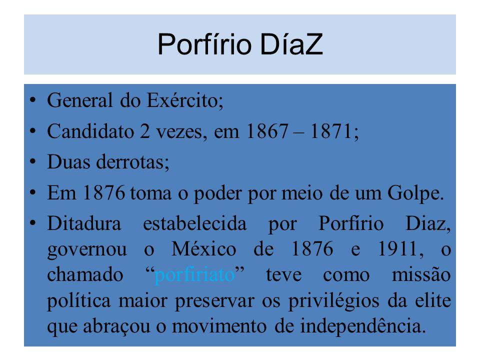 Porfírio DíaZ General do Exército; Candidato 2 vezes, em 1867 – 1871; Duas derrotas; Em 1876 toma o poder por meio de um Golpe. Ditadura estabelecida