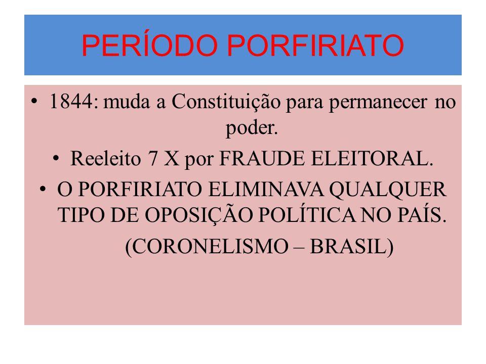 PERÍODO PORFIRIATO 1844: muda a Constituição para permanecer no poder. Reeleito 7 X por FRAUDE ELEITORAL. O PORFIRIATO ELIMINAVA QUALQUER TIPO DE OPOS
