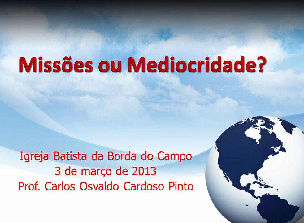Missões ou Mediocridade? Igreja Batista da Borda do Campo 3 de março de 2013 Prof. Carlos Osvaldo Cardoso Pinto Igreja Batista da Borda do Campo 3 de