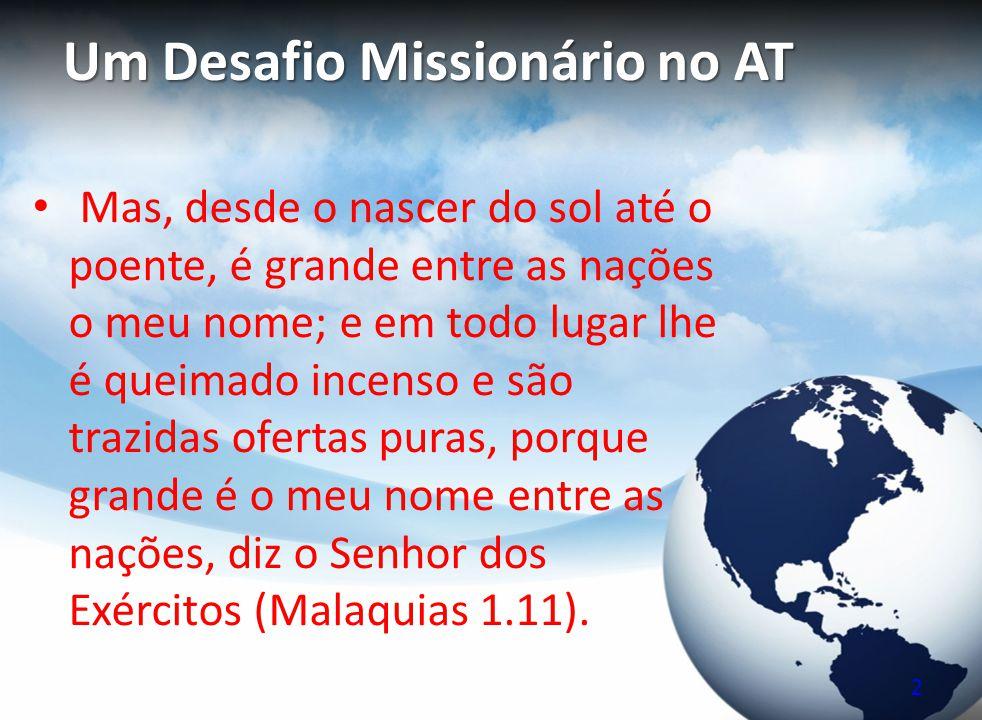 Um Desafio Missionário no AT Mas, desde o nascer do sol até o poente, é grande entre as nações o meu nome; e em todo lugar lhe é queimado incenso e sã