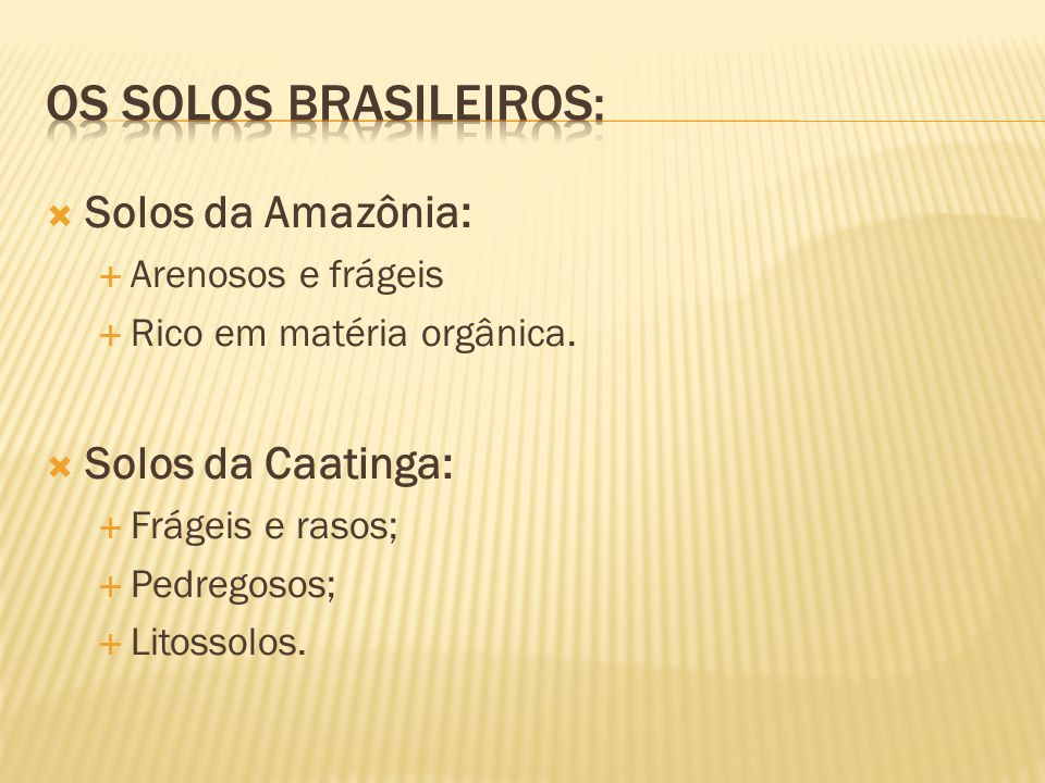 Solos da Amazônia: Arenosos e frágeis Rico em matéria orgânica. Solos da Caatinga: Frágeis e rasos; Pedregosos; Litossolos.