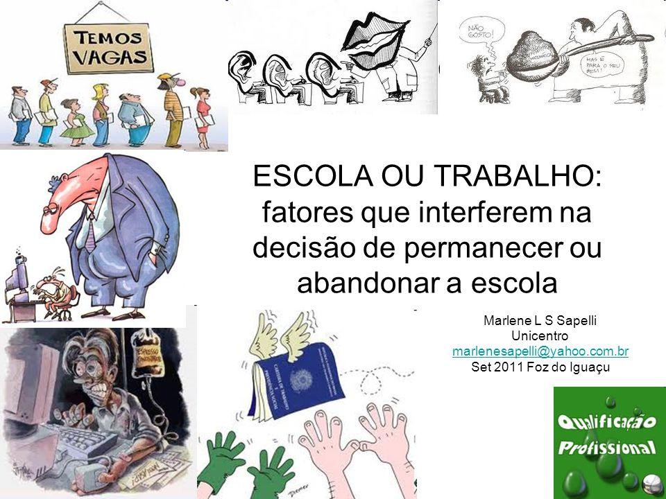 ESCOLA OU TRABALHO: fatores que interferem na decisão de permanecer ou abandonar a escola Marlene L S Sapelli Unicentro marlenesapelli@yahoo.com.br Set 2011 Foz do Iguaçu
