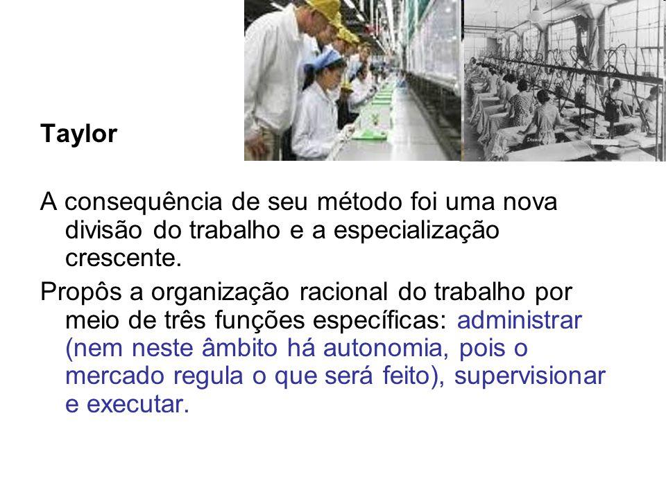 Taylor A consequência de seu método foi uma nova divisão do trabalho e a especialização crescente. Propôs a organização racional do trabalho por meio