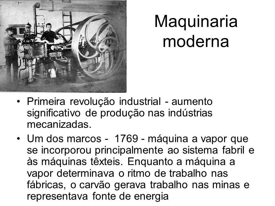 Maquinaria moderna Primeira revolução industrial - aumento significativo de produção nas indústrias mecanizadas. Um dos marcos - 1769 - máquina a vapo