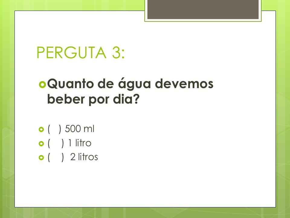 PERGUTA 3: Quanto de água devemos beber por dia? ( ) 500 ml ( ) 1 litro ( ) 2 litros