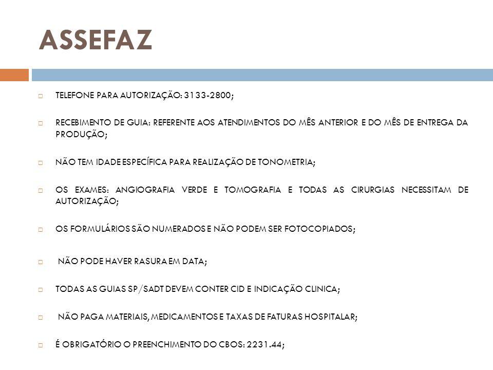 CAFAZ TELEFONE PARA AUTORIZAÇÃO: 3101-2636 RECEBIMENTO DE GUIA: QUALQUER DATA; IDADE MÍNIMA PARA REALIZAÇÃO DE TONOMETRIA: 40 ANOS (inferior a essa idade, apenas com justificativa médica) TODOS OS EXAMES E CIRURGIAS (exceto tonometria) NECESSITAM DE AUTORIZAÇÃO NÃO PODE HAVER RASURA EM DATA E QUANTIDADES DA SOLICITAÇÃO TODAS AS GUIAS SP/SADT DEVEM CONTER INDICAÇÃO CLINICA OBS: Se a indicacão clínica da tonometria for prevenção de glaucoma o beneficiário só poderá repetir após 2 meses.