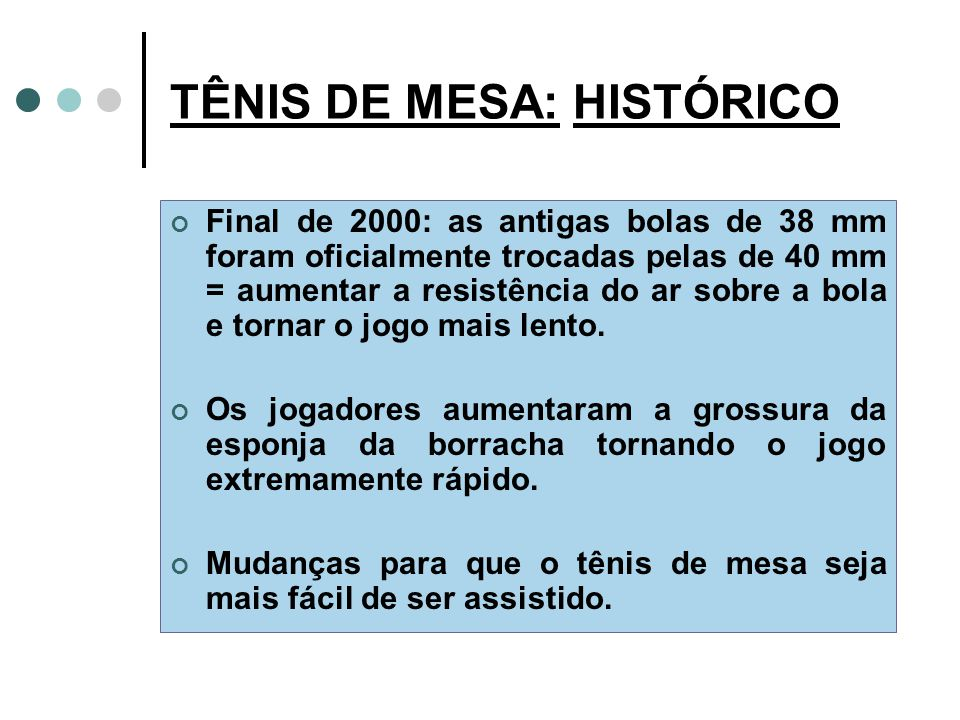 TÊNIS DE MESA: HISTÓRICO Final de 2000: as antigas bolas de 38 mm foram oficialmente trocadas pelas de 40 mm = aumentar a resistência do ar sobre a bola e tornar o jogo mais lento.
