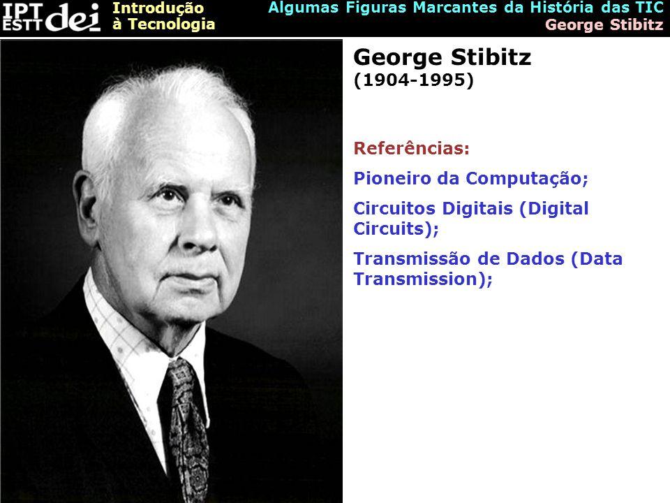 Introdução à Tecnologia Algumas Figuras Marcantes da História das TIC George Stibitz George Stibitz (1904-1995) Referências: Pioneiro da Computação; Circuitos Digitais (Digital Circuits); Transmissão de Dados (Data Transmission);
