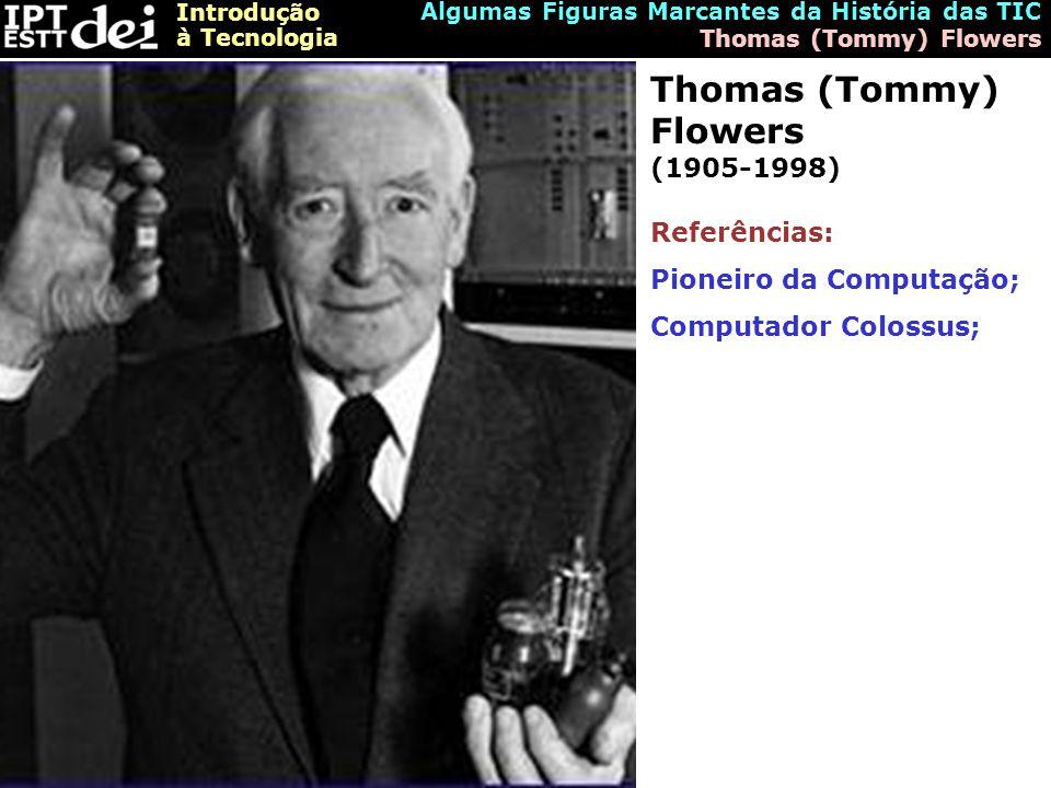 Introdução à Tecnologia Algumas Figuras Marcantes da História das TIC Thomas (Tommy) Flowers Thomas (Tommy) Flowers (1905-1998) Referências: Pioneiro da Computação; Computador Colossus;
