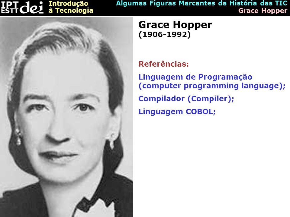 Introdução à Tecnologia Algumas Figuras Marcantes da História das TIC Grace Hopper Grace Hopper (1906-1992) Referências: Linguagem de Programação (computer programming language); Compilador (Compiler); Linguagem COBOL;