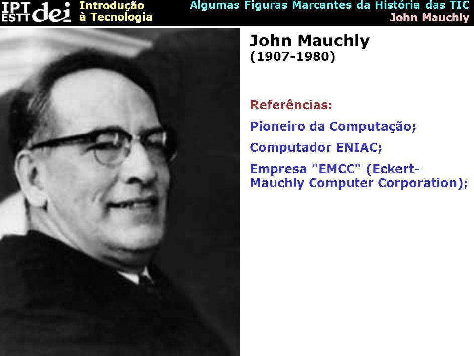 Introdução à Tecnologia Algumas Figuras Marcantes da História das TIC John Mauchly John Mauchly (1907-1980) Referências: Pioneiro da Computação; Computador ENIAC; Empresa EMCC (Eckert- Mauchly Computer Corporation);
